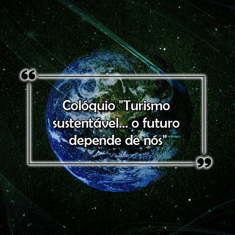 """Colóquio """"Turismo sustentável… o futuro depende de nós"""""""
